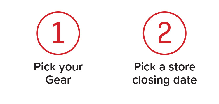 1. Pick Your Gear 2. Pick a Store Closing Date