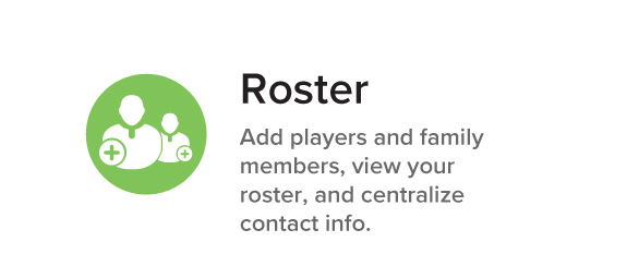 Roster Add players and family members, view your roster, and centralize contact info.