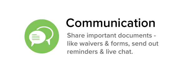 Communication Share important documents - like waivers & forms, send out reminders & live chat.