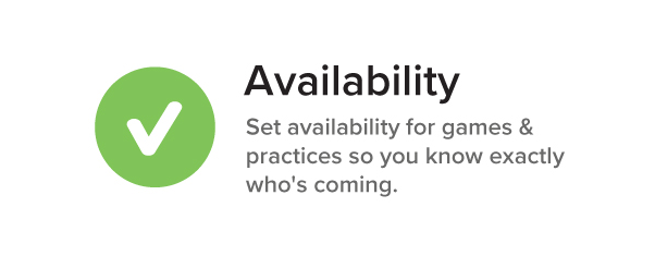 Availability Set availability for games & practices so you know exactly who's coming.