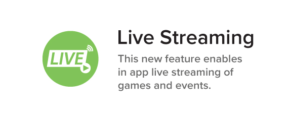 Live Streaming This new feature enables in app live streaming of games and events.